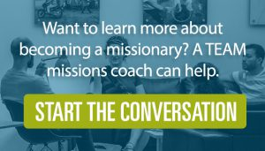 Want to learn more about becoming a missionary? A TEAM missions coach can help. Click here to start the conversation!