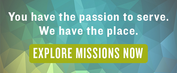 You have the passion to serve. We have the place. EXPLORE MISSIONS NOW