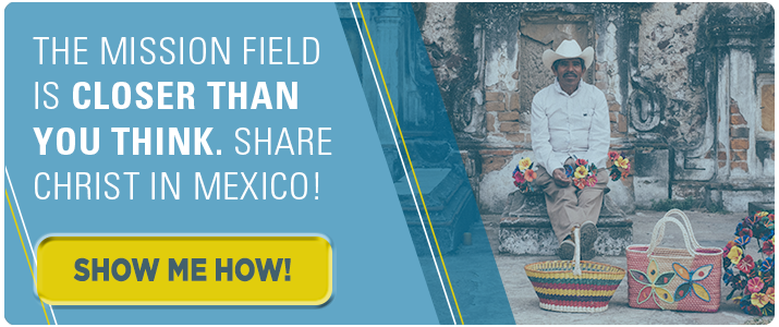 The mission field is closer than you think. Share Christ in Mexico! Click here.