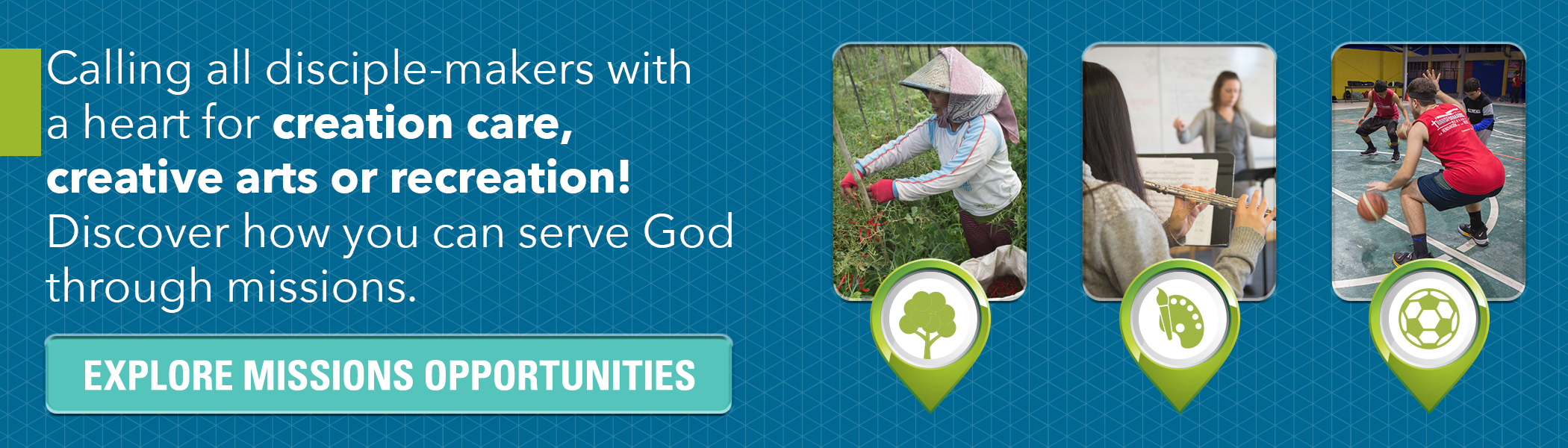 Calling all disciple-makers with a heart for creation care, creative arts or recreation! Discover how you can serve God through missions. Click here.