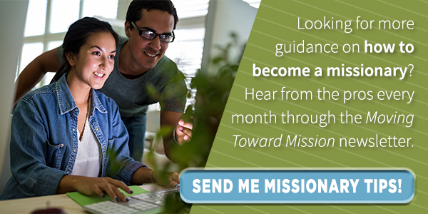 Looking for more guidance on how to become a missionary? Hear from the pros every month through the Moving Toward Mission newsletter. Sign up!