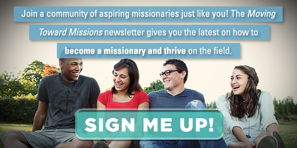 Join a community of aspiring missionaries just like you. Sign up for the Moving Toward Missions newsletter for the latest on how to become a missionary!