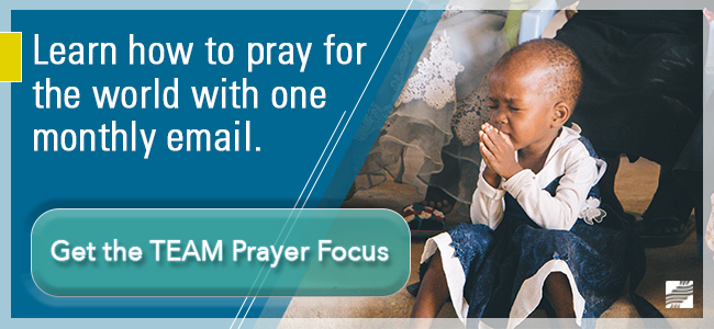 Learn how to pray for the world with one monthly email. Click here to get the TEAM Prayer Focus!